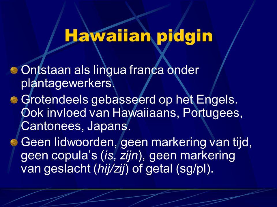 Hawaiian pidgin Ontstaan als lingua franca onder plantagewerkers. Grotendeels gebasseerd op het Engels. Ook invloed van Hawaiiaans, Portugees, Cantone