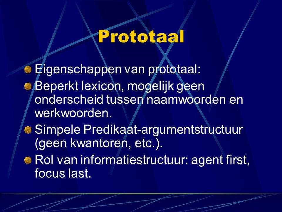 Prototaal Eigenschappen van prototaal: Beperkt lexicon, mogelijk geen onderscheid tussen naamwoorden en werkwoorden. Simpele Predikaat-argumentstructu