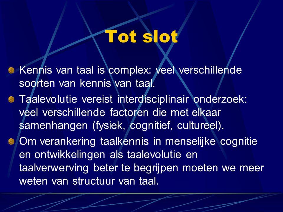 Tot slot Kennis van taal is complex: veel verschillende soorten van kennis van taal. Taalevolutie vereist interdisciplinair onderzoek: veel verschille