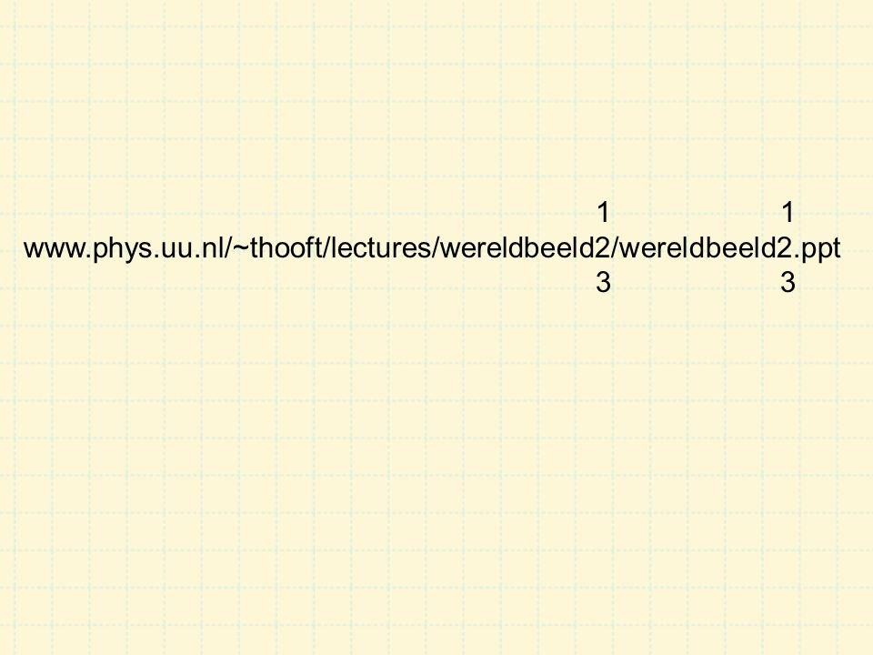 1 1 www.phys.uu.nl/~thooft/lectures/wereldbeeld2/wereldbeeld2.ppt 3 3