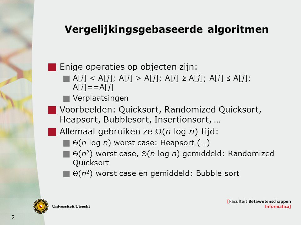 2 Vergelijkingsgebaseerde algoritmen  Enige operaties op objecten zijn:  A[i] A[j]; A[i]  A[j]; A[i]  A[j]; A[i]==A[j]  Verplaatsingen  Voorbeelden: Quicksort, Randomized Quicksort, Heapsort, Bubblesort, Insertionsort, …  Allemaal gebruiken ze (n log n) tijd:  (n log n) worst case: Heapsort (…)  (n 2 ) worst case, (n log n) gemiddeld: Randomized Quicksort  (n 2 ) worst case en gemiddeld: Bubble sort
