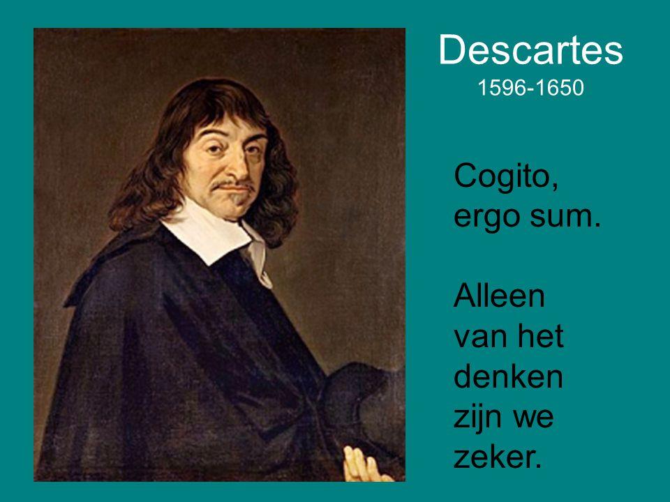 Descartes 1596-1650 Cogito, ergo sum. Alleen van het denken zijn we zeker.
