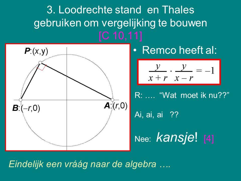 """3. Loodrechte stand en Thales gebruiken om vergelijking te bouwen [C 10,11] Remco heeft al: R: …. """"Wat moet ik nu??"""" Ai, ai, ai ?? Nee: kansje! [4] Ei"""