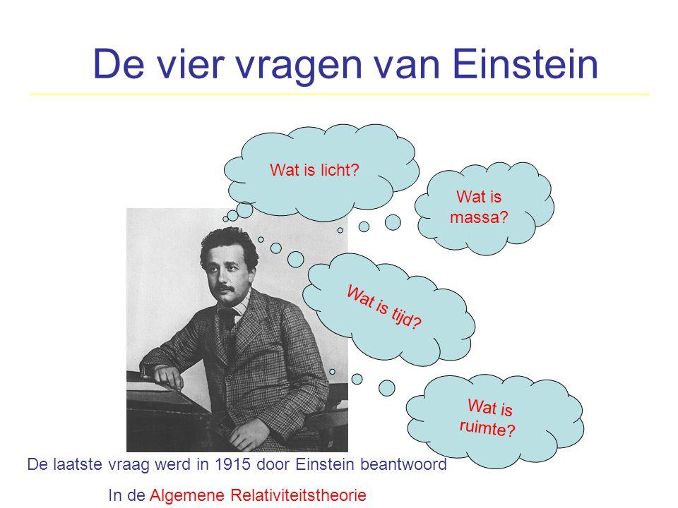 De vier vragen van Einstein Wat is licht? Wat is tijd? Wat is massa? De laatste vraag werd in 1915 door Einstein beantwoord In de Algemene Relativitei
