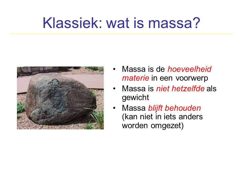 Klassiek: wat is massa? Massa is de hoeveelheid materie in een voorwerp Massa is niet hetzelfde als gewicht Massa blijft behouden (kan niet in iets an