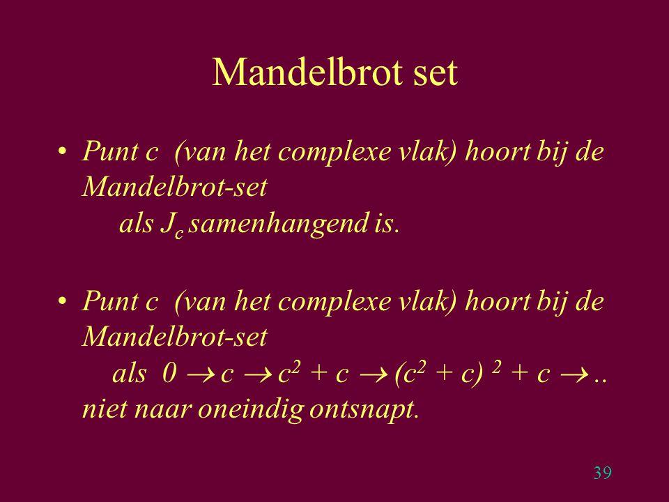 39 Mandelbrot set Punt c (van het complexe vlak) hoort bij de Mandelbrot-set als J c samenhangend is. Punt c (van het complexe vlak) hoort bij de Mand