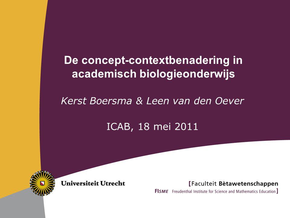 De concept-contextbenadering in academisch biologieonderwijs Kerst Boersma & Leen van den Oever ICAB, 18 mei 2011