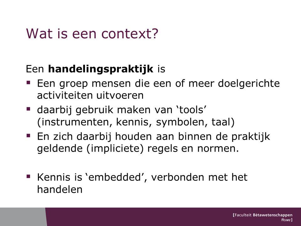 Wat is een context? Een handelingspraktijk is  Een groep mensen die een of meer doelgerichte activiteiten uitvoeren  daarbij gebruik maken van 'tool