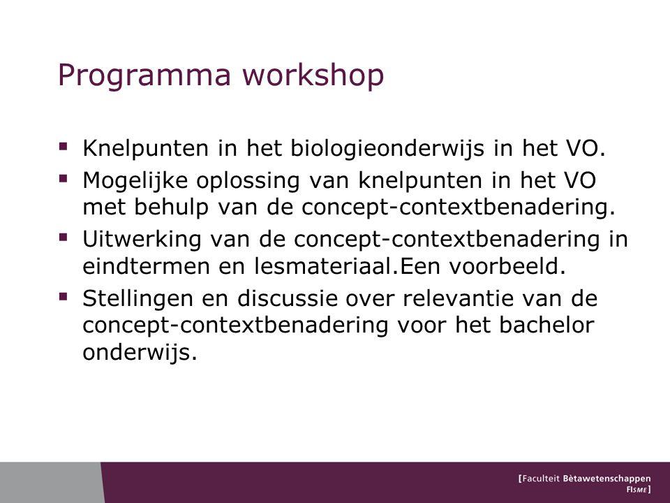 Programma workshop  Knelpunten in het biologieonderwijs in het VO.  Mogelijke oplossing van knelpunten in het VO met behulp van de concept-contextbe
