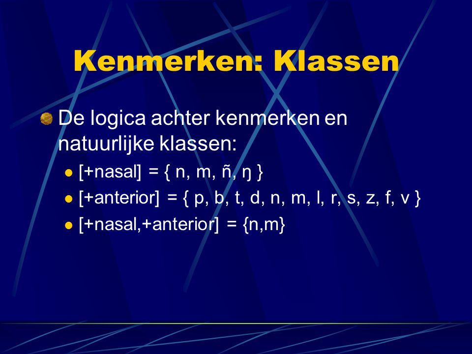 Kenmerken: Klassen De logica achter kenmerken en natuurlijke klassen: [+nasal] = { n, m, ñ, ŋ } [+anterior] = { p, b, t, d, n, m, l, r, s, z, f, v } [+nasal,+anterior] = {n,m}