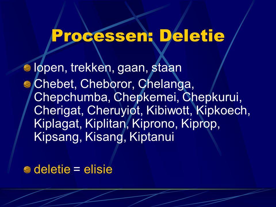 Processen: Deletie lopen, trekken, gaan, staan Chebet, Cheboror, Chelanga, Chepchumba, Chepkemei, Chepkurui, Cherigat, Cheruyiot, Kibiwott, Kipkoech, Kiplagat, Kiplitan, Kiprono, Kiprop, Kipsang, Kisang, Kiptanui deletie = elisie