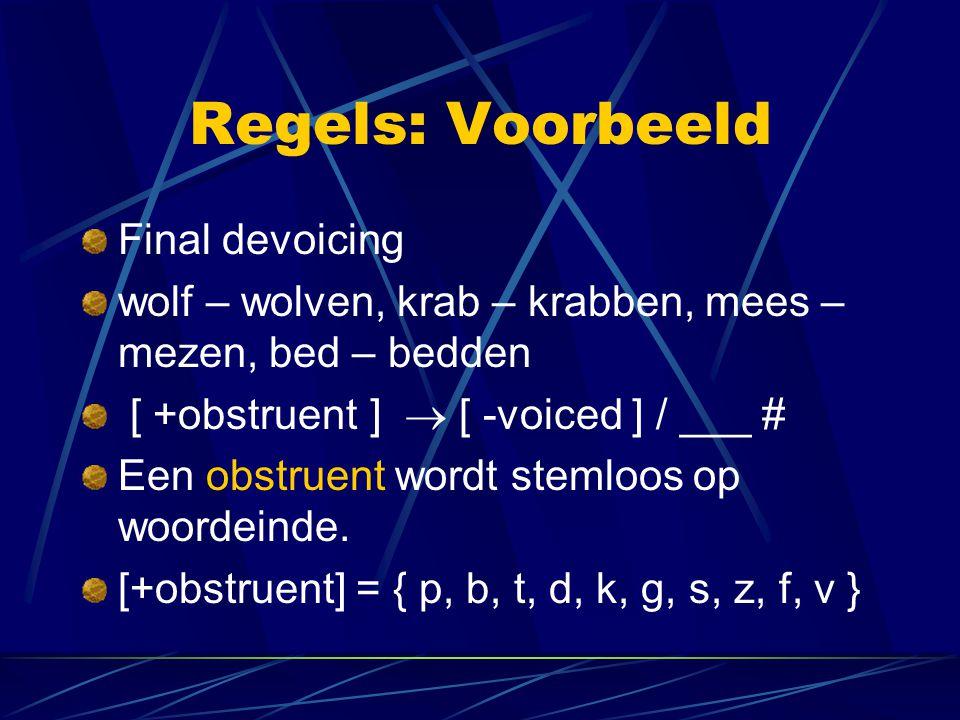 Regels: Voorbeeld Final devoicing wolf – wolven, krab – krabben, mees – mezen, bed – bedden [ +obstruent]  [ -voiced ] / ___ # Een obstruent wordt stemloos op woordeinde.