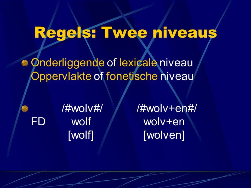 Regels: Twee niveaus Onderliggende of lexicale niveau Oppervlakte of fonetische niveau /#wolv#/ /#wolv+en#/ FD wolf wolv+en [wolf] [wolven]