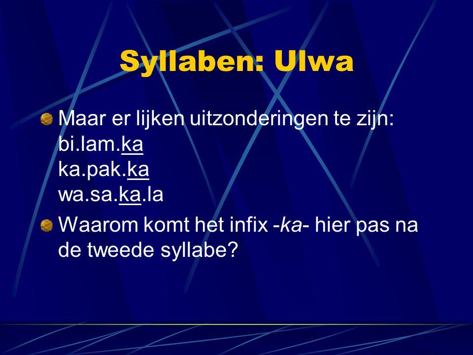 Syllaben: Ulwa Maar er lijken uitzonderingen te zijn: bi.lam.ka ka.pak.ka wa.sa.ka.la Waarom komt het infix -ka- hier pas na de tweede syllabe?