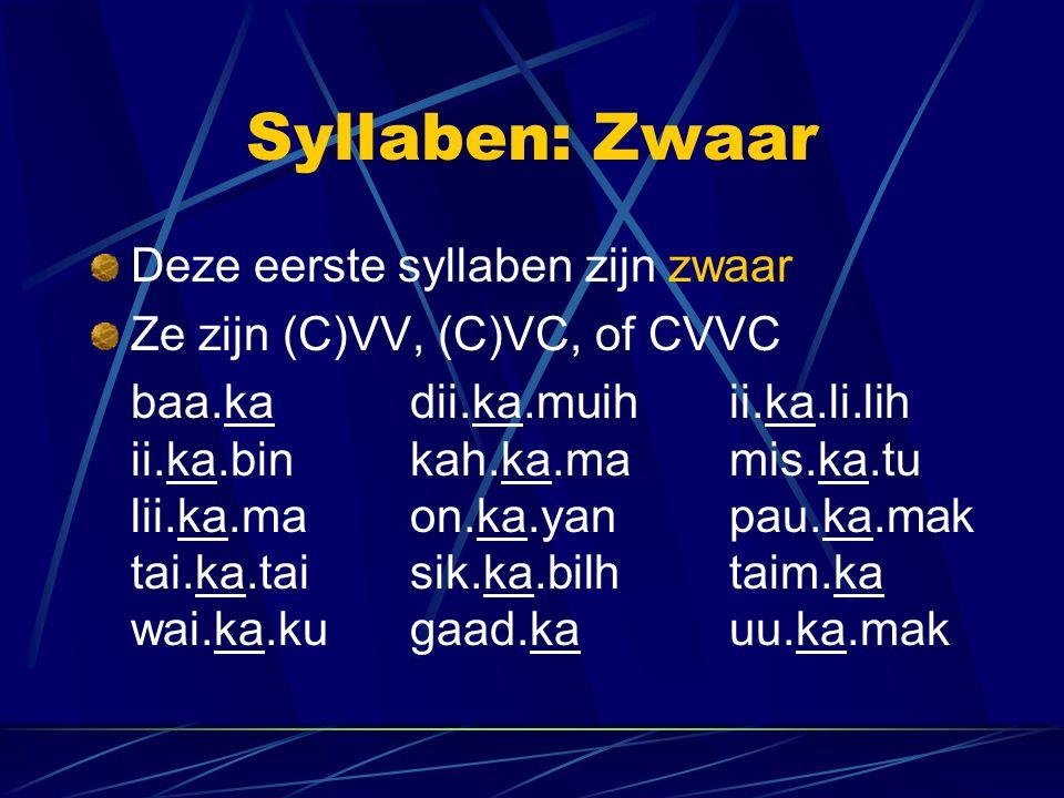 Syllaben: Zwaar Deze eerste syllaben zijn zwaar Ze zijn (C)VV, (C)VC, of CVVC baa.kadii.ka.muihii.ka.li.lih ii.ka.binkah.ka.mamis.ka.tu lii.ka.maon.ka.yanpau.ka.mak tai.ka.taisik.ka.bilh taim.ka wai.ka.kugaad.kauu.ka.mak
