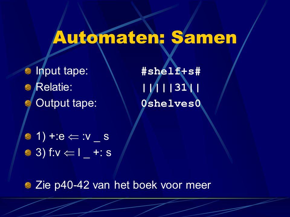 Automaten: Samen Input tape: #shelf+s# Relatie: |||||31|| Output tape: 0shelves0 1) +:e  :v _ s 3) f:v  l _ +: s Zie p40-42 van het boek voor meer