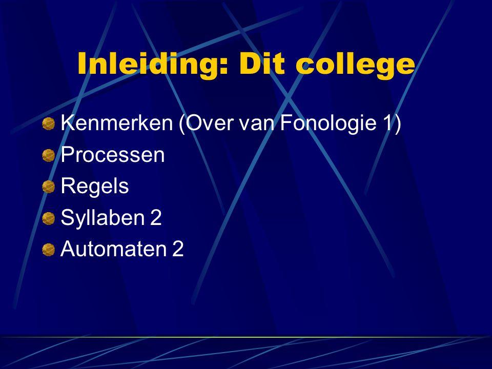 Inleiding: Dit college Kenmerken (Over van Fonologie 1) Processen Regels Syllaben 2 Automaten 2
