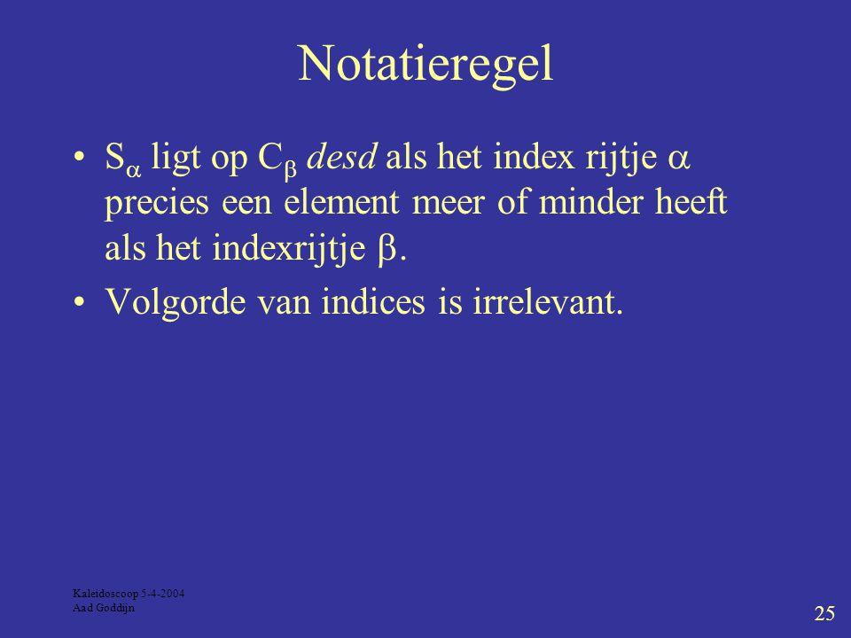 Kaleidoscoop 5-4-2004 Aad Goddijn 25 Notatieregel S  ligt op C  desd als het index rijtje  precies een element meer of minder heeft als het indexrijtje .