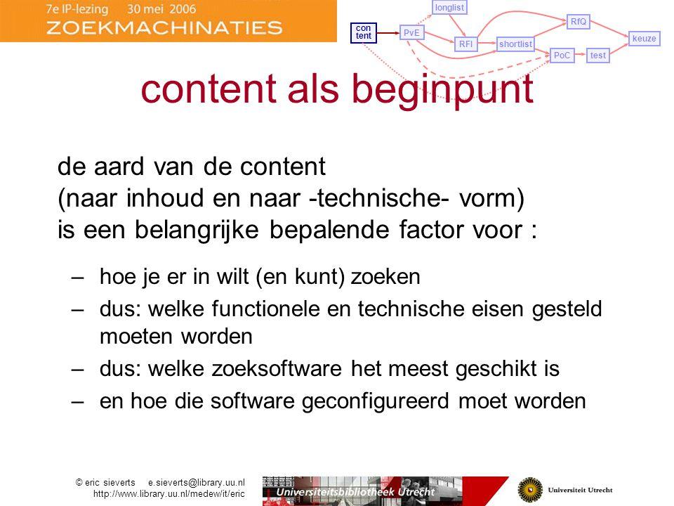 PvE longlist con tent RFIshortlist PoCtest RfQ keuze de aard van de content (naar inhoud en naar -technische- vorm) is een belangrijke bepalende factor voor : –hoe je er in wilt (en kunt) zoeken –dus: welke functionele en technische eisen gesteld moeten worden –dus: welke zoeksoftware het meest geschikt is –en hoe die software geconfigureerd moet worden content als beginpunt © eric sieverts e.sieverts@library.uu.nl http://www.library.uu.nl/medew/it/eric