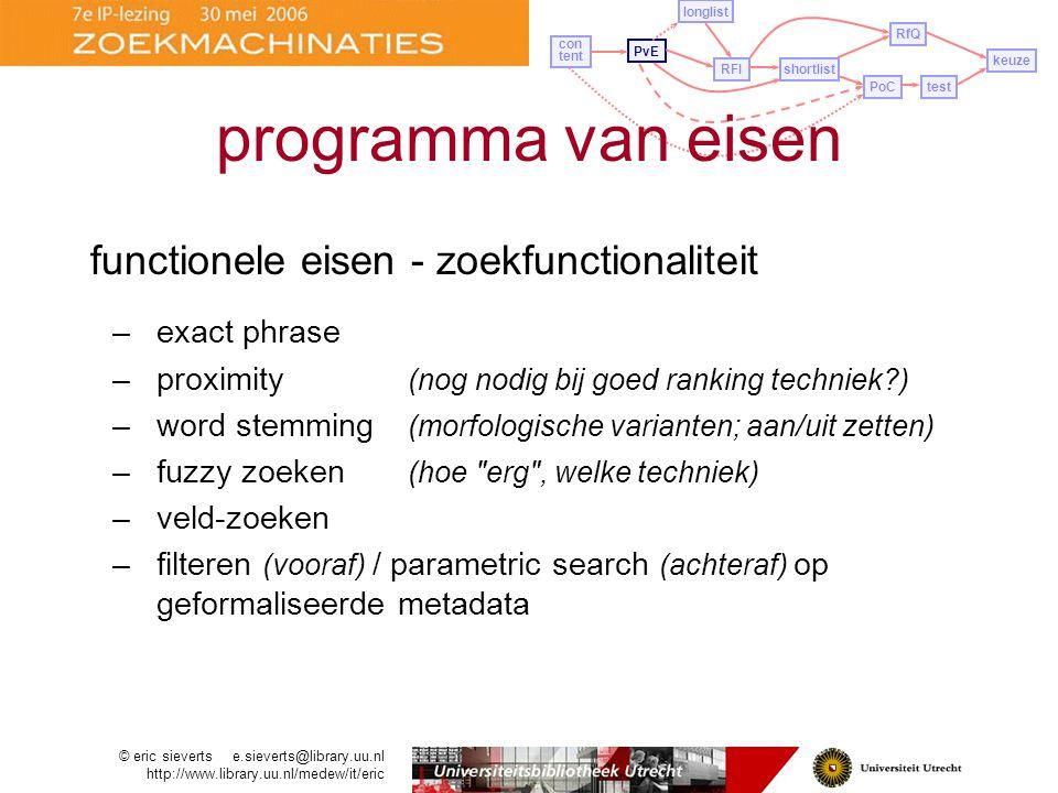 functionele eisen - zoekfunctionaliteit –exact phrase –proximity (nog nodig bij goed ranking techniek?) –word stemming (morfologische varianten; aan/uit zetten) –fuzzy zoeken (hoe erg , welke techniek) –veld-zoeken –filteren (vooraf) / parametric search (achteraf) op geformaliseerde metadata PvE longlist con tent RFIshortlist PoCtest RfQ keuze programma van eisen © eric sieverts e.sieverts@library.uu.nl http://www.library.uu.nl/medew/it/eric