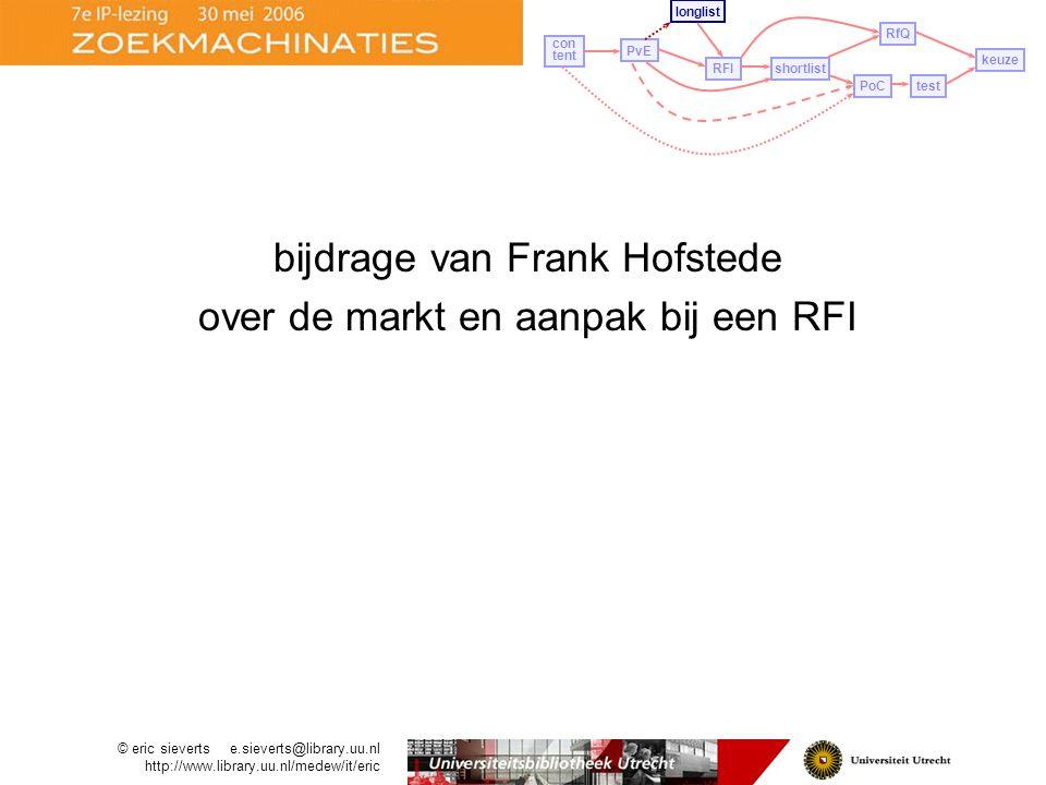 bijdrage van Frank Hofstede over de markt en aanpak bij een RFI PvE longlist con tent RFIshortlist PoCtest RfQ keuze © eric sieverts e.sieverts@library.uu.nl http://www.library.uu.nl/medew/it/eric