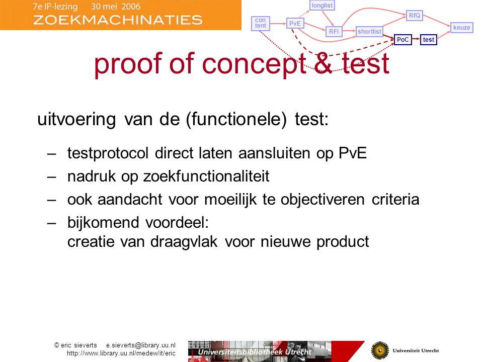 uitvoering van de (functionele) test: –testprotocol direct laten aansluiten op PvE –nadruk op zoekfunctionaliteit –ook aandacht voor moeilijk te objectiveren criteria –bijkomend voordeel: creatie van draagvlak voor nieuwe product PvE longlist con tent RFIshortlist PoCtest RfQ keuze proof of concept & test © eric sieverts e.sieverts@library.uu.nl http://www.library.uu.nl/medew/it/eric