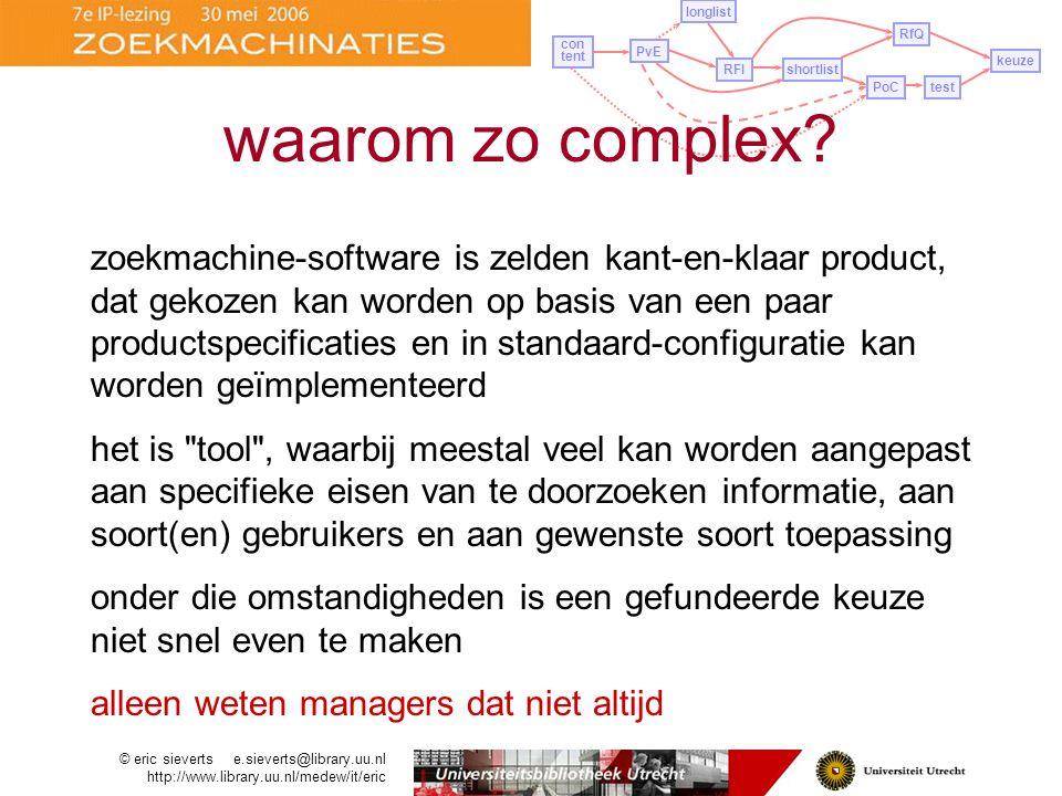 in specifieke situatie in Utrecht 3 prototypes –elk met (zelfde) 1 miljoen documenten (10% van collectie) –die moesten voldoen aan belangrijkste functionele eisen uit PvE –gedurende twee weken simultaan uitgeprobeerd en volgens vastgelegd scenario beoordeeld en vergeleken door groep power users (informatiespecialisten die eindgebruikers instrueren en ondersteunen) –nog geen eisen aan gebruikersinterface PvE longlist con tent RFIshortlist PoCtest RfQ keuze proof of concept © eric sieverts e.sieverts@library.uu.nl http://www.library.uu.nl/medew/it/eric