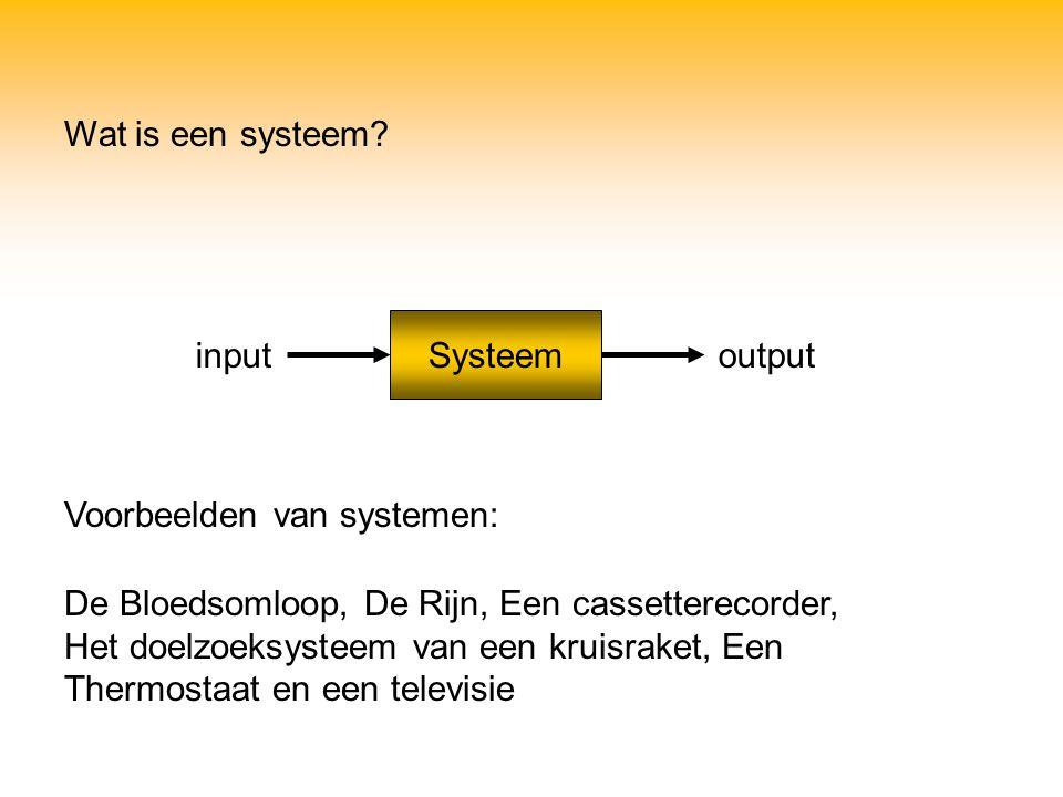 Wat is een systeem? Voorbeelden van systemen: Systeem inputoutput De Bloedsomloop, De Rijn, Een cassetterecorder, Het doelzoeksysteem van een kruisrak