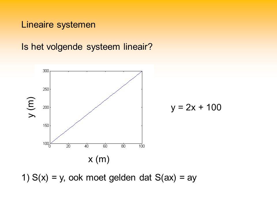 x (m) y (m) 1) S(x) = y, ook moet gelden dat S(ax) = ay y = 2x + 100 Lineaire systemen Is het volgende systeem lineair?