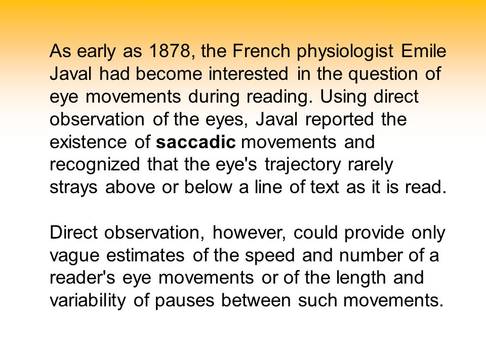 As early as 1878, the French physiologist Emile Javal had become interested in the question of eye movements during reading. Using direct observation