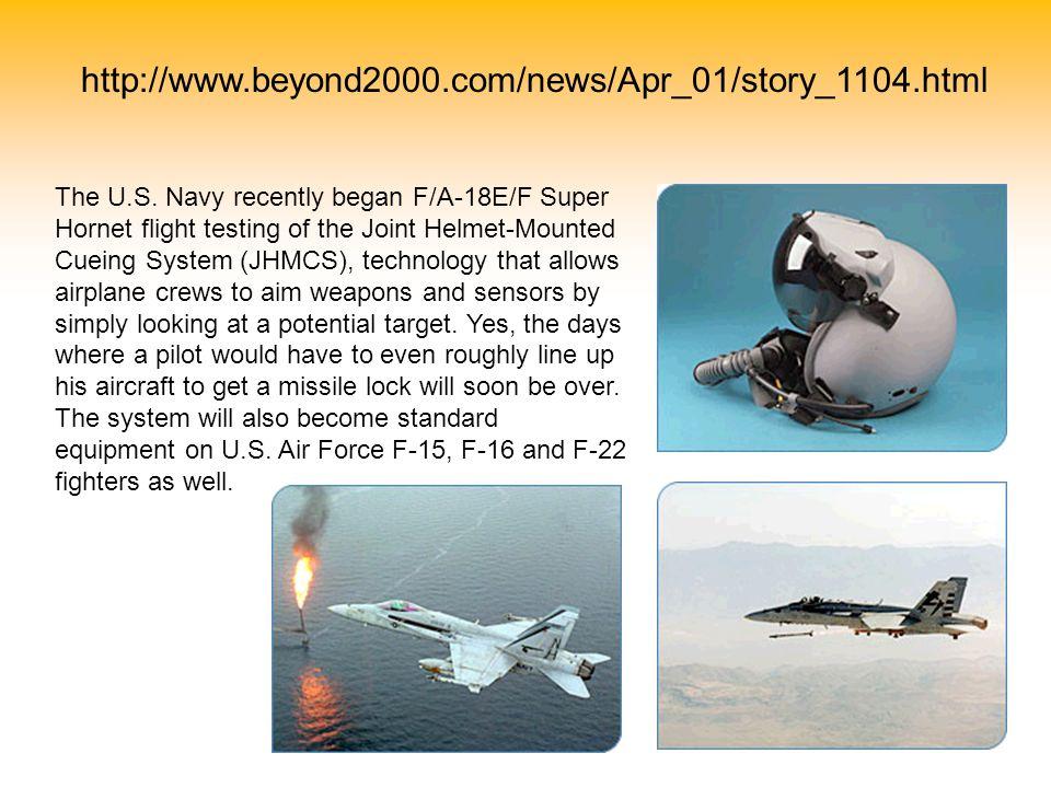 http://www.beyond2000.com/news/Apr_01/story_1104.html The U.S. Navy recently began F/A-18E/F Super Hornet flight testing of the Joint Helmet-Mounted C