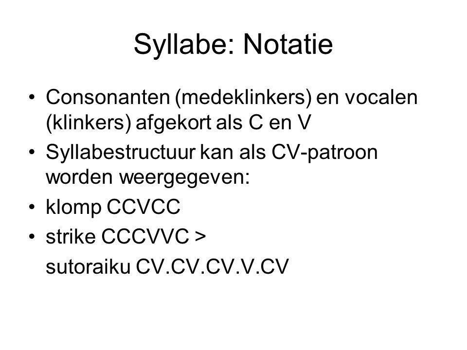 Syllabe: Notatie Consonanten (medeklinkers) en vocalen (klinkers) afgekort als C en V Syllabestructuur kan als CV-patroon worden weergegeven: klomp CCVCC strike CCCVVC > sutoraiku CV.CV.CV.V.CV
