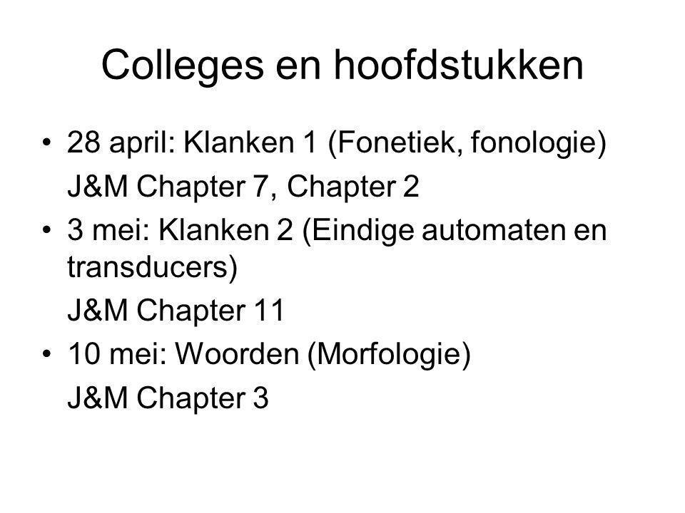 Colleges en hoofdstukken 28 april: Klanken 1 (Fonetiek, fonologie) J&M Chapter 7, Chapter 2 3 mei: Klanken 2 (Eindige automaten en transducers) J&M Chapter 11 10 mei: Woorden (Morfologie) J&M Chapter 3
