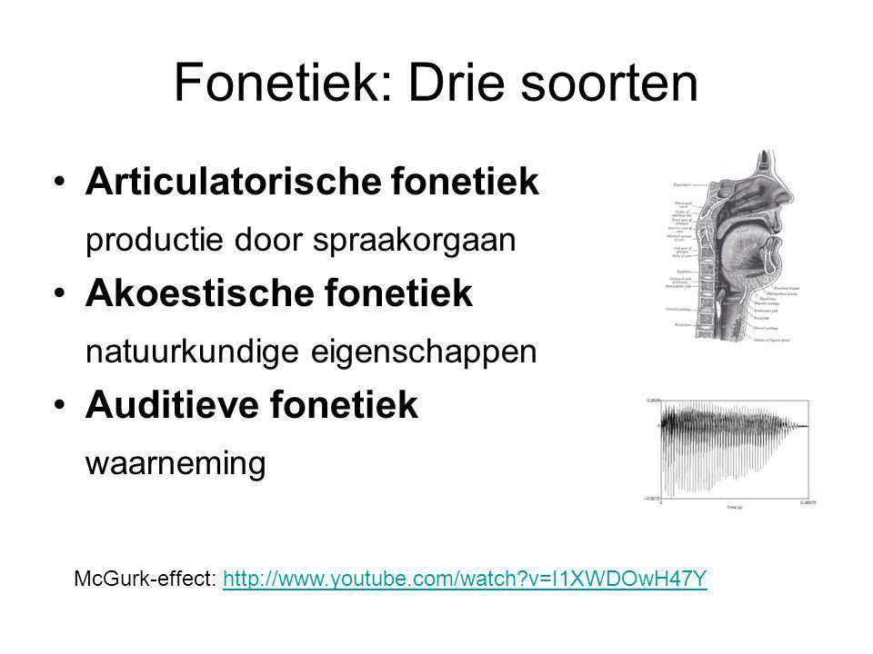 Fonetiek: Drie soorten Articulatorische fonetiek productie door spraakorgaan Akoestische fonetiek natuurkundige eigenschappen Auditieve fonetiek waarneming McGurk-effect: http://www.youtube.com/watch?v=I1XWDOwH47Yhttp://www.youtube.com/watch?v=I1XWDOwH47Y