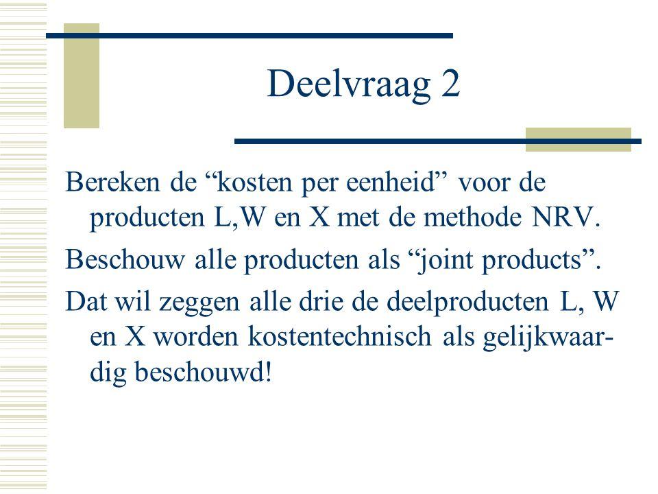 Deelvraag 2 Bereken de kosten per eenheid voor de producten L,W en X met de methode NRV.
