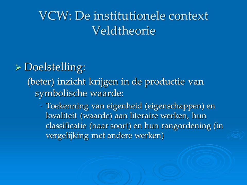 VCW: De institutionele context Veldtheorie  Zwaartepunt onderzoek: literatuuropvattingen 'een verzameling merendeels normatieve ideeën en argumenten over de aard en functie van literatuur, over literaire technieken en hun vermeende effecten op lezers' (p.