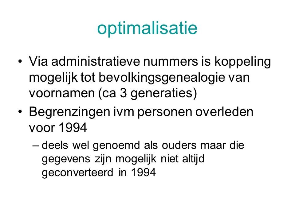 optimalisatie Via administratieve nummers is koppeling mogelijk tot bevolkingsgenealogie van voornamen (ca 3 generaties) Begrenzingen ivm personen overleden voor 1994 –deels wel genoemd als ouders maar die gegevens zijn mogelijk niet altijd geconverteerd in 1994