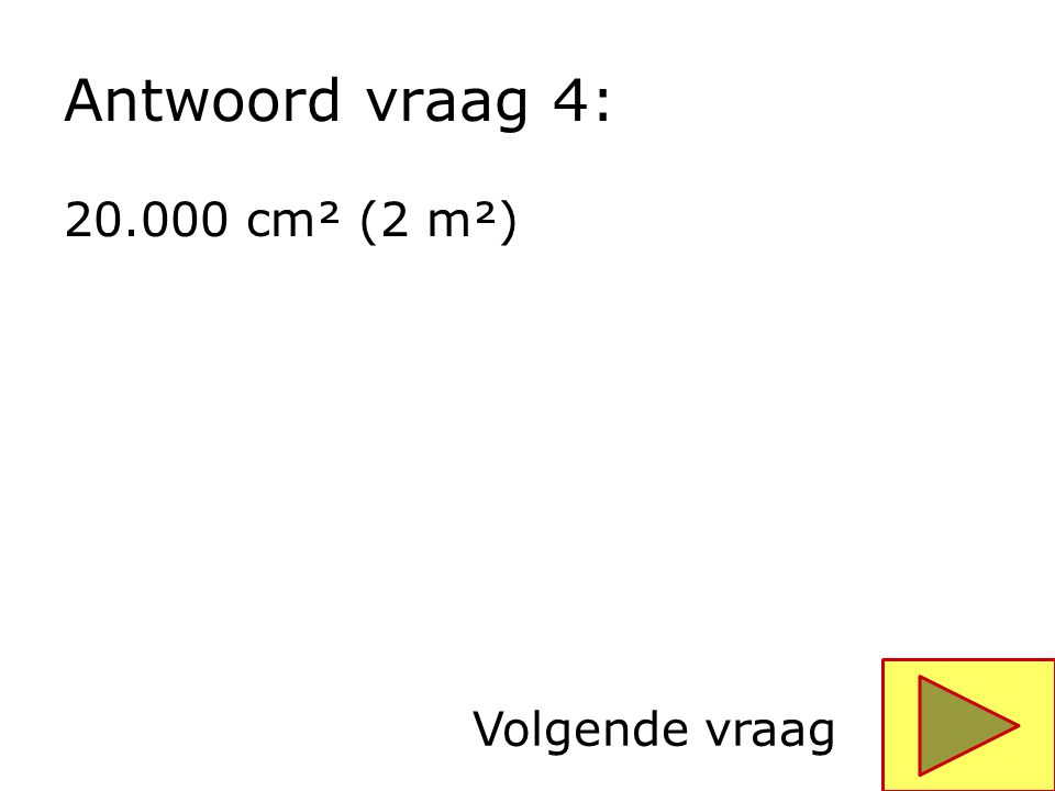 Antwoord vraag 4: 20.000 cm² (2 m²) Volgende vraag