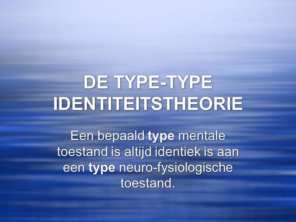DE TYPE-TYPE IDENTITEITSTHEORIE Een bepaald type mentale toestand is altijd identiek is aan een type neuro-fysiologische toestand.