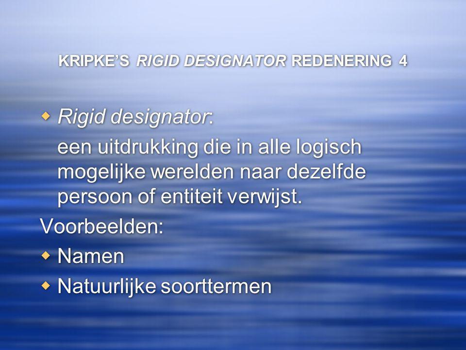 KRIPKE'S RIGID DESIGNATOR REDENERING 4  Rigid designator: een uitdrukking die in alle logisch mogelijke werelden naar dezelfde persoon of entiteit verwijst.