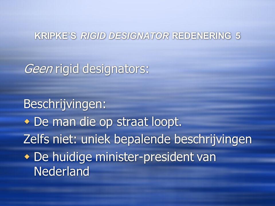 KRIPKE'S RIGID DESIGNATOR REDENERING 5 Geen rigid designators: Beschrijvingen:  De man die op straat loopt.