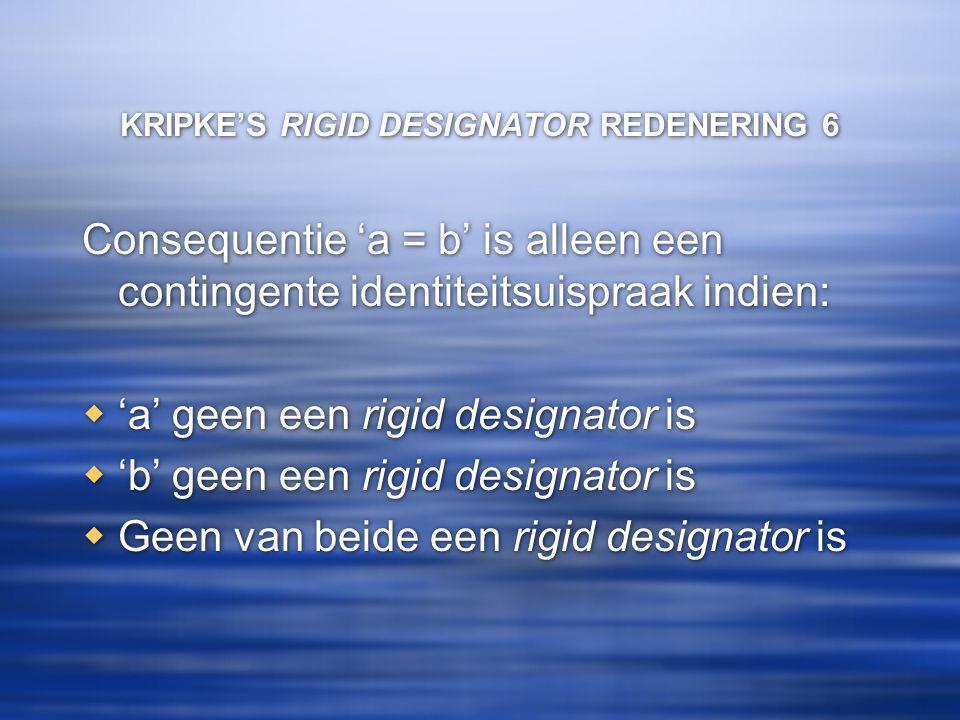 KRIPKE'S RIGID DESIGNATOR REDENERING 6 Consequentie 'a = b' is alleen een contingente identiteitsuispraak indien:  'a' geen een rigid designator is 