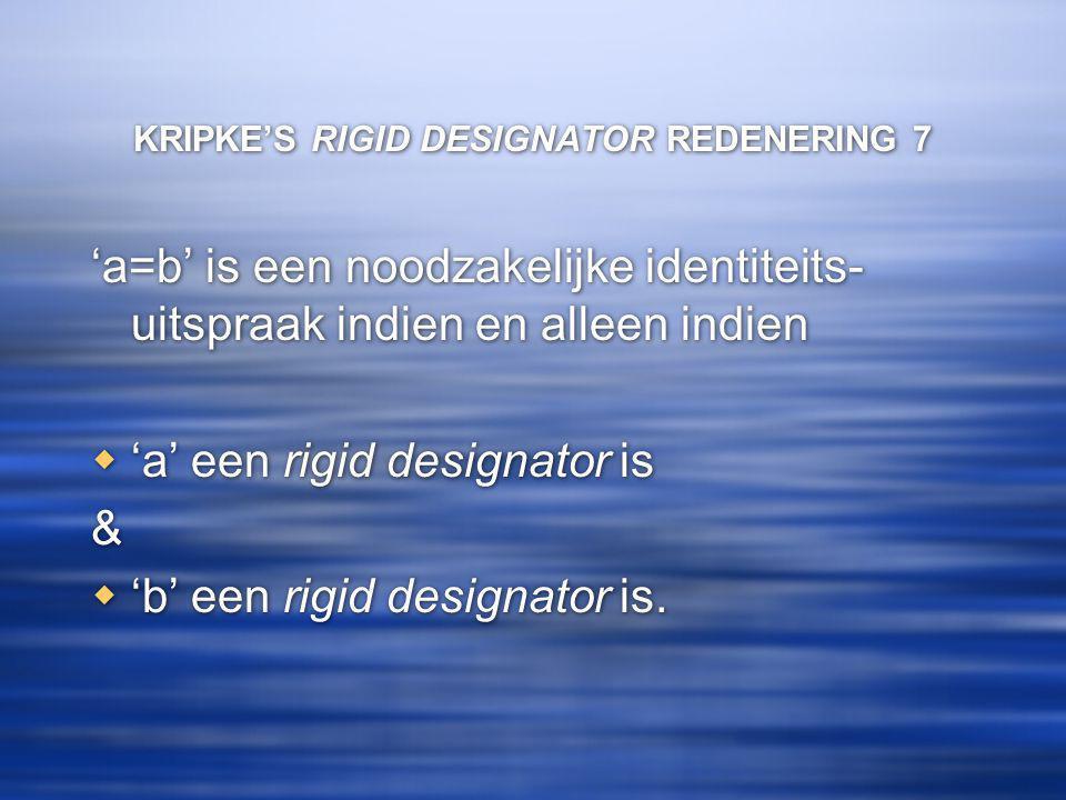 KRIPKE'S RIGID DESIGNATOR REDENERING 7 'a=b' is een noodzakelijke identiteits- uitspraak indien en alleen indien  'a' een rigid designator is &  'b' een rigid designator is.