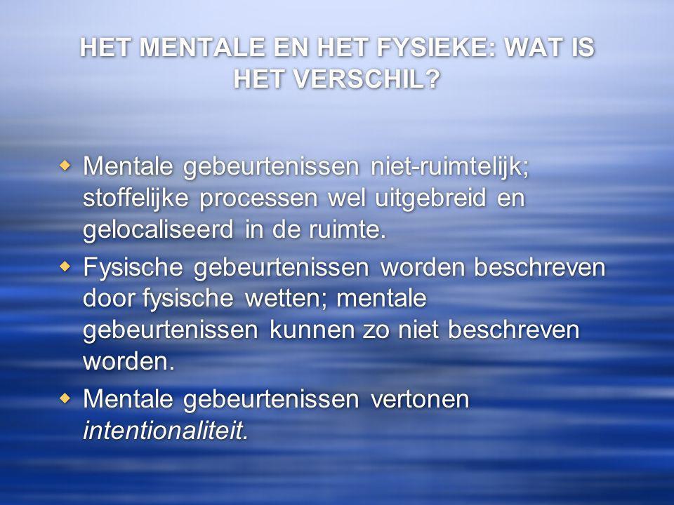 HET MENTALE EN HET FYSIEKE: WAT IS HET VERSCHIL?  Mentale gebeurtenissen niet-ruimtelijk; stoffelijke processen wel uitgebreid en gelocaliseerd in de