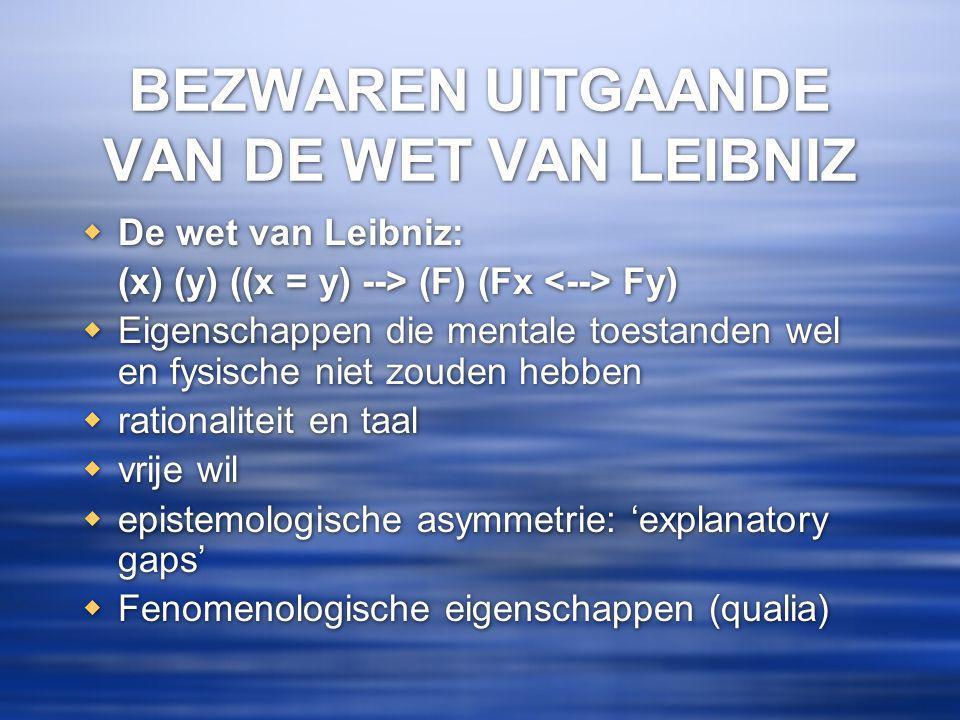 BEZWAREN UITGAANDE VAN DE WET VAN LEIBNIZ  De wet van Leibniz: (x) (y) ((x = y) --> (F) (Fx Fy)  Eigenschappen die mentale toestanden wel en fysische niet zouden hebben  rationaliteit en taal  vrije wil  epistemologische asymmetrie: 'explanatory gaps'  Fenomenologische eigenschappen (qualia)  De wet van Leibniz: (x) (y) ((x = y) --> (F) (Fx Fy)  Eigenschappen die mentale toestanden wel en fysische niet zouden hebben  rationaliteit en taal  vrije wil  epistemologische asymmetrie: 'explanatory gaps'  Fenomenologische eigenschappen (qualia)