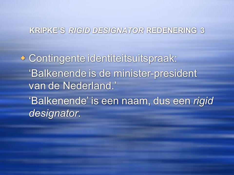 KRIPKE'S RIGID DESIGNATOR REDENERING 3  Contingente identiteitsuitspraak: 'Balkenende is de minister-president van de Nederland.' 'Balkenende' is een naam, dus een rigid designator.