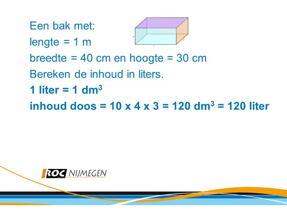 Een bak met: lengte = 1 m breedte = 40 cm en hoogte = 30 cm Bereken de inhoud in liters. 1 liter = 1 dm 3 inhoud doos = 10 x 4 x 3 = 120 dm 3 = 120 li