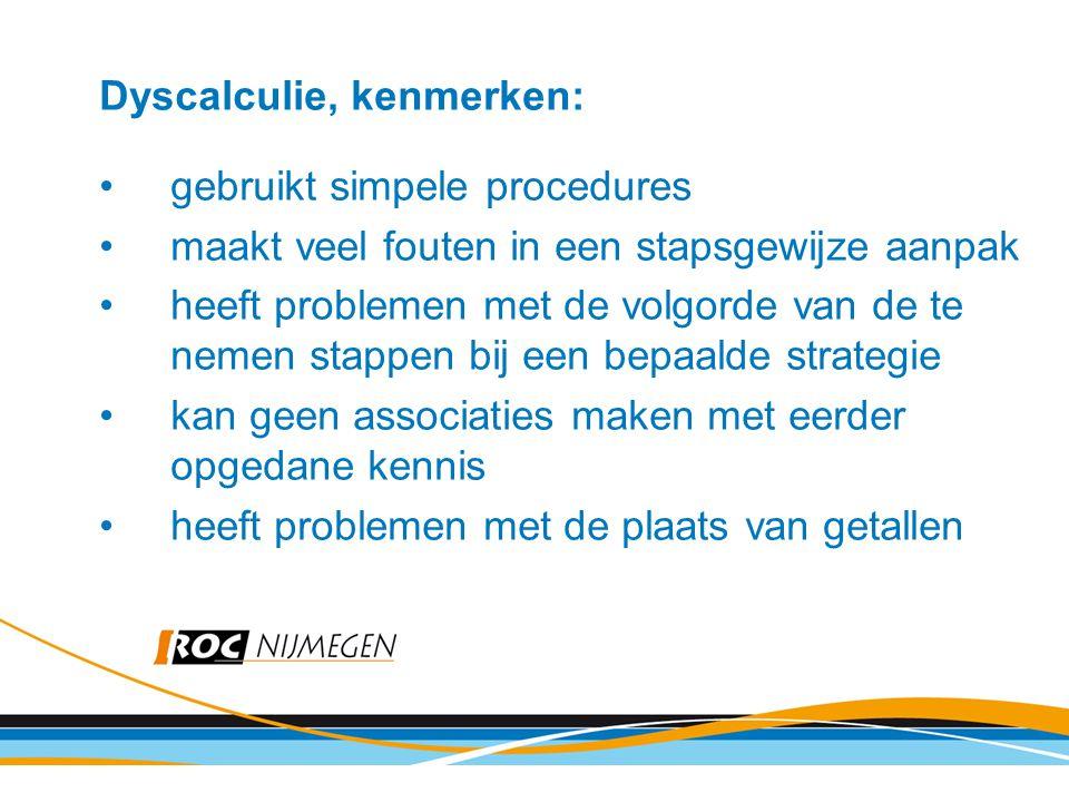 Dyscalculie, kenmerken: gebruikt simpele procedures maakt veel fouten in een stapsgewijze aanpak heeft problemen met de volgorde van de te nemen stapp