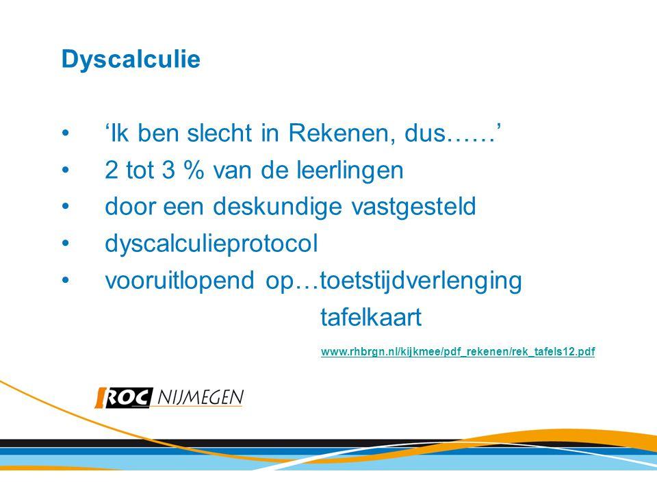Dyscalculie 'Ik ben slecht in Rekenen, dus……' 2 tot 3 % van de leerlingen door een deskundige vastgesteld dyscalculieprotocol vooruitlopend op…toetstijdverlenging tafelkaart www.rhbrgn.nl/kijkmee/pdf_rekenen/rek_tafels12.pdf www.rhbrgn.nl/kijkmee/pdf_rekenen/rek_tafels12.pdf