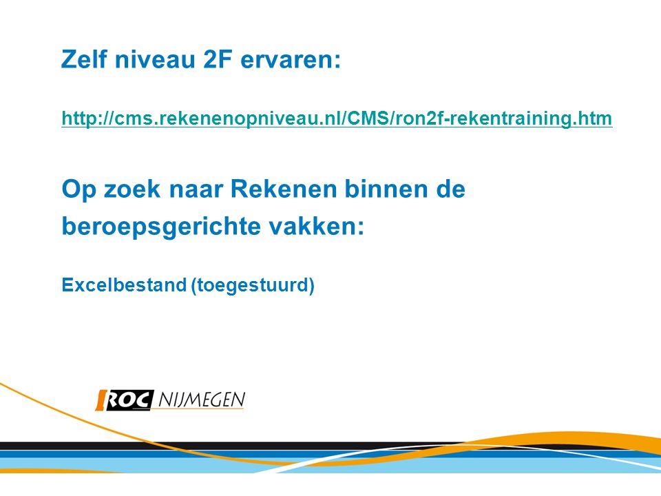 Zelf niveau 2F ervaren: http://cms.rekenenopniveau.nl/CMS/ron2f-rekentraining.htm Op zoek naar Rekenen binnen de beroepsgerichte vakken: Excelbestand